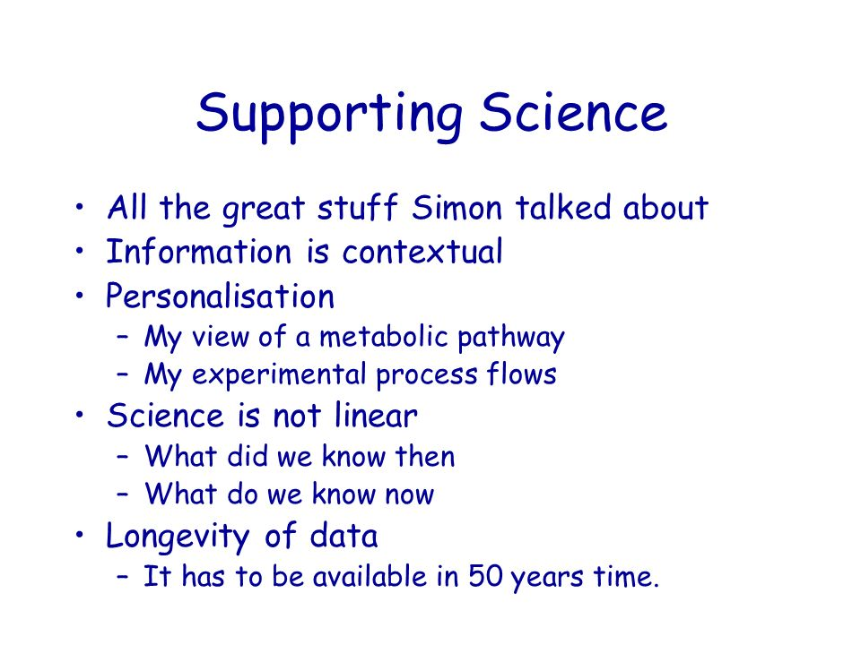 Supporting Science All the great stuff Simon talked about Information is contextual Personalisation –My view of a metabolic pathway –My experimental process flows Science is not linear –What did we know then –What do we know now Longevity of data –It has to be available in 50 years time.