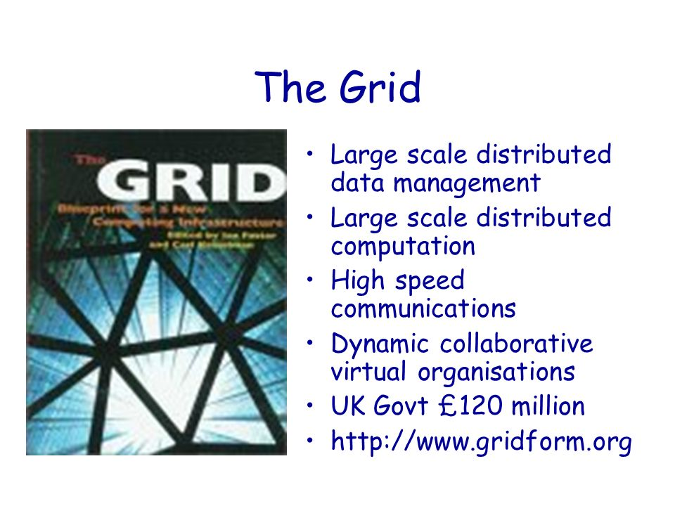 The Grid Large scale distributed data management Large scale distributed computation High speed communications Dynamic collaborative virtual organisations UK Govt £120 million http://www.gridform.org