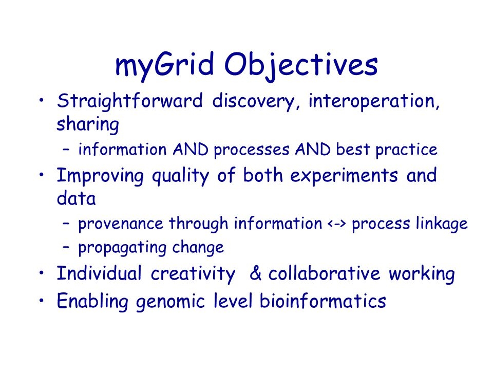 myGrid Objectives Straightforward discovery, interoperation, sharing –information AND processes AND best practice Improving quality of both experiments and data –provenance through information process linkage –propagating change Individual creativity & collaborative working Enabling genomic level bioinformatics