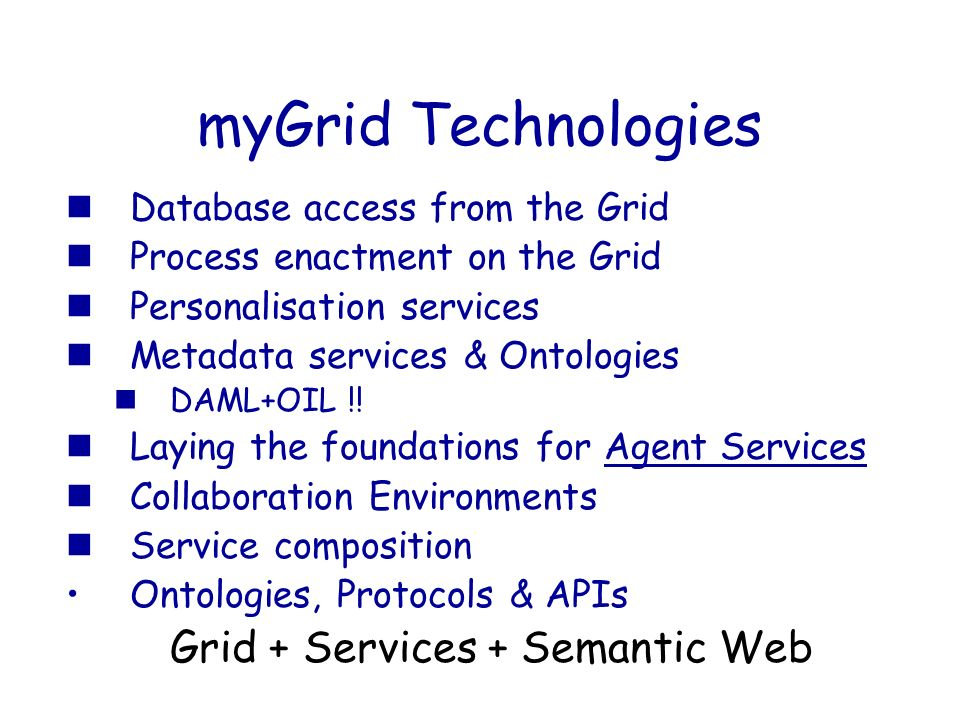 myGrid Technologies Database access from the Grid Process enactment on the Grid Personalisation services Metadata services & Ontologies DAML+OIL !! La