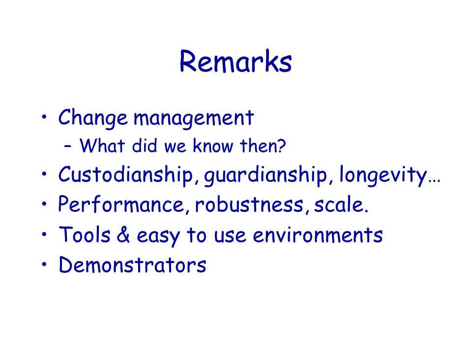 Remarks Change management –What did we know then? Custodianship, guardianship, longevity… Performance, robustness, scale. Tools & easy to use environm