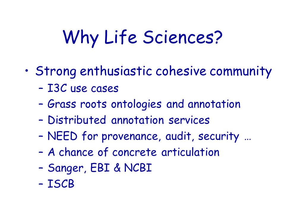 Why Life Sciences? Strong enthusiastic cohesive community –I3C use cases –Grass roots ontologies and annotation –Distributed annotation services –NEED