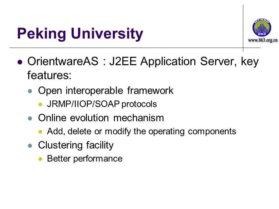 Peking University OrientwareAS : J2EE Application Server, key features: Open interoperable framework JRMP/IIOP/SOAP protocols Online evolution mechanism Add, delete or modify the operating components Clustering facility Better performance
