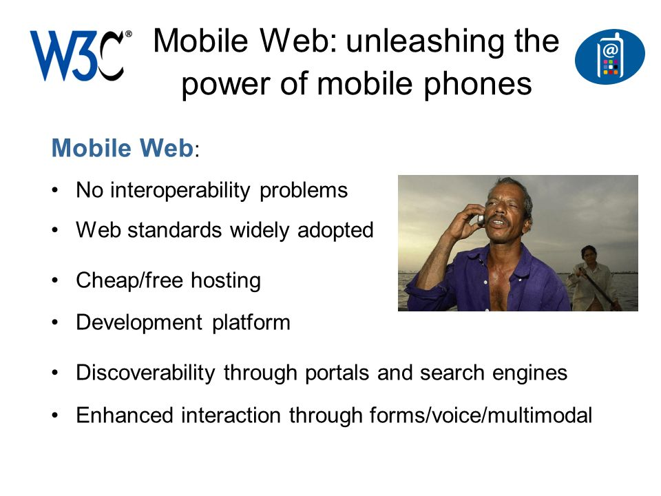 Mobile Web: unleashing the power of mobile phones Mobile Web : No interoperability problems Web standards widely adopted Cheap/free hosting Development platform Discoverability through portals and search engines Enhanced interaction through forms/voice/multimodal