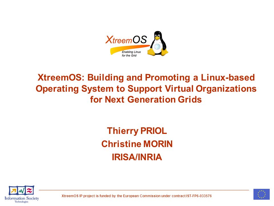 XtreemOS IP project is funded by the European Commission under contract IST-FP XtreemOS: Building and Promoting a Linux-based Operating System to Support Virtual Organizations for Next Generation Grids Thierry PRIOL Christine MORIN IRISA/INRIA