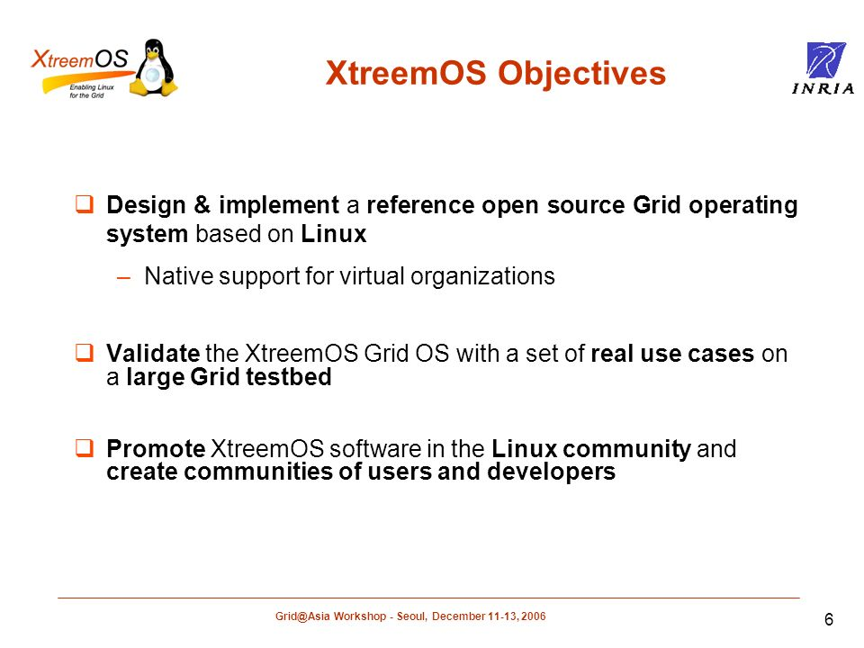 Grid@Asia Workshop - Seoul, December 11-13, 2006 7 XtreemOS Research Challenges Identify fundamental functionalities to be embedded in Linux for secure application execution in Grids Build a set of scalable self-healing OS services for secure resource management in very large dynamic grids Provide a simple Grid API compliant with Posix while adding new functionality and supporting Grid-aware applications Aggregate cluster resources into powerful grid nodes by integrating single system image mechanisms in Linux Build an XtreemOS flavour for mobile devices enabling ubiquitous access to grid resources