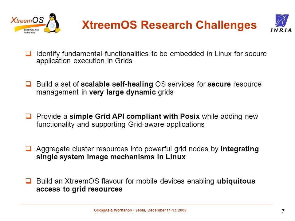 Workshop - Seoul, December 11-13, XtreemOS Research Challenges Identify fundamental functionalities to be embedded in Linux for secure application execution in Grids Build a set of scalable self-healing OS services for secure resource management in very large dynamic grids Provide a simple Grid API compliant with Posix while adding new functionality and supporting Grid-aware applications Aggregate cluster resources into powerful grid nodes by integrating single system image mechanisms in Linux Build an XtreemOS flavour for mobile devices enabling ubiquitous access to grid resources