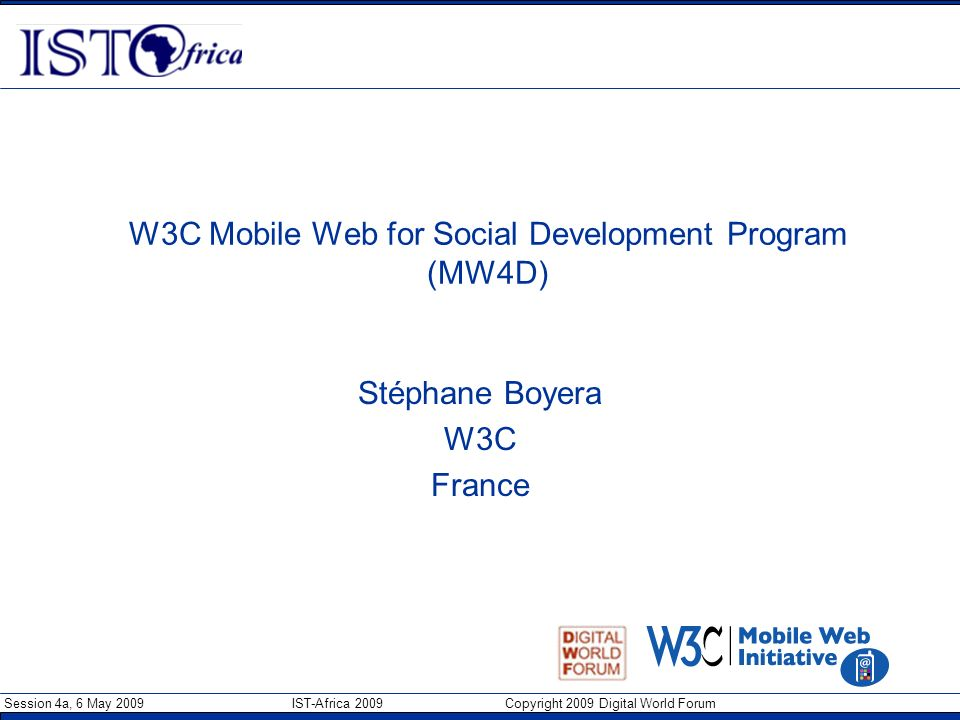 Session 4a, 6 May 2009 IST-Africa 2009 Copyright 2009 Digital World Forum W3C Mobile Web for Social Development Program (MW4D) Stéphane Boyera W3C Fra
