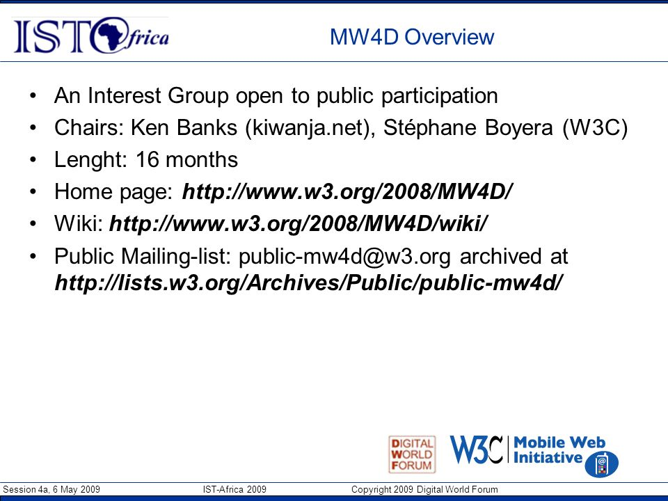 Session 4a, 6 May 2009 IST-Africa 2009 Copyright 2009 Digital World Forum MW4D Overview An Interest Group open to public participation Chairs: Ken Ban