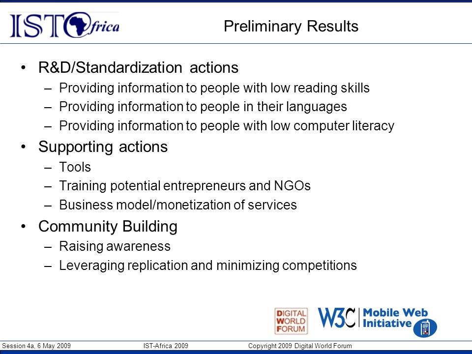 Session 4a, 6 May 2009 IST-Africa 2009 Copyright 2009 Digital World Forum Preliminary Results R&D/Standardization actions –Providing information to pe