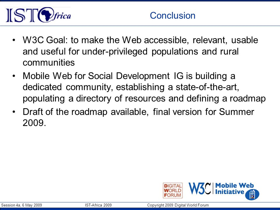 Session 4a, 6 May 2009 IST-Africa 2009 Copyright 2009 Digital World Forum Conclusion W3C Goal: to make the Web accessible, relevant, usable and useful