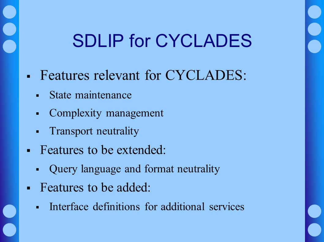 SDLIP for CYCLADES Features relevant for CYCLADES: State maintenance Complexity management Transport neutrality Features to be extended: Query languag