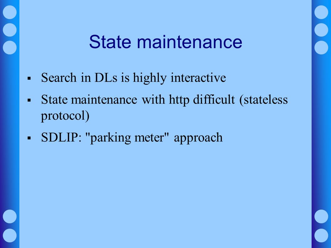 State maintenance Search in DLs is highly interactive State maintenance with http difficult (stateless protocol) SDLIP: