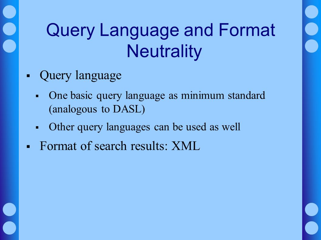 Query Language and Format Neutrality Query language One basic query language as minimum standard (analogous to DASL) Other query languages can be used as well Format of search results: XML