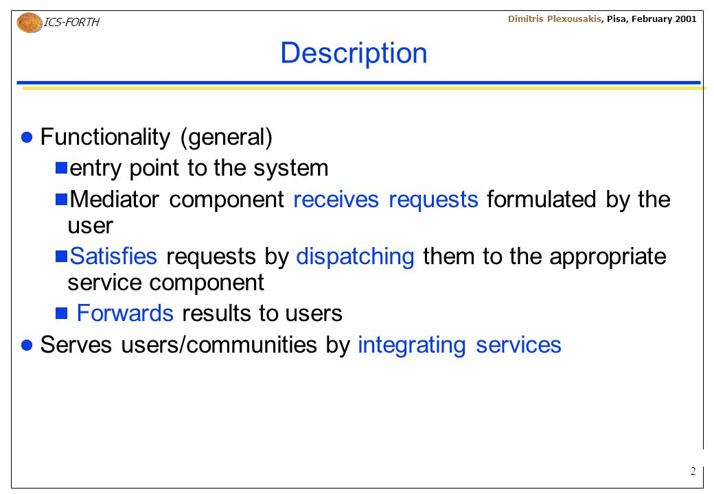 2 ICS-FORTH Dimitris Plexousakis, Pisa, February 2001 Description Functionality (general) entry point to the system Mediator component receives reques
