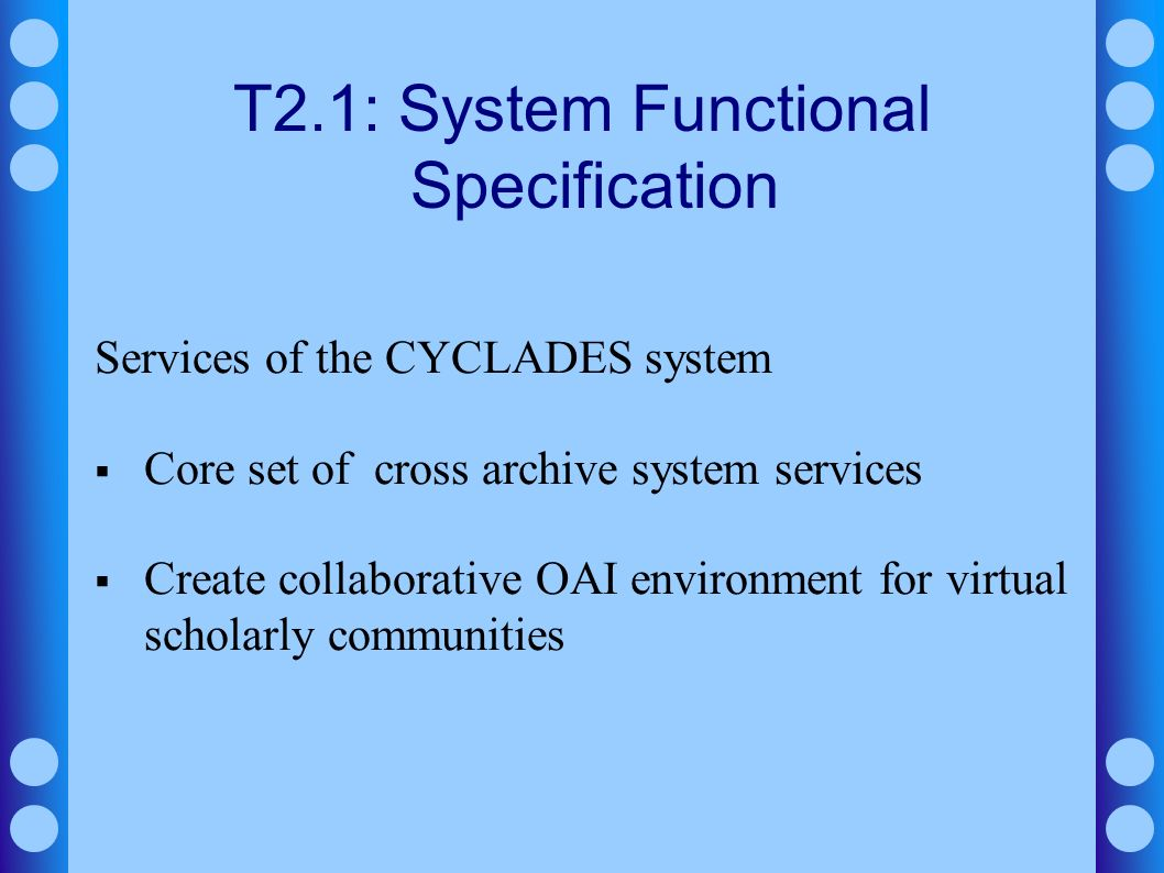 T2.1: System Functional Specification Services of the CYCLADES system Core set of cross archive system services Create collaborative OAI environment f