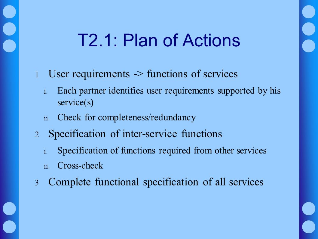 T2.1: Plan of Actions 1 User requirements -> functions of services i. Each partner identifies user requirements supported by his service(s) ii. Check