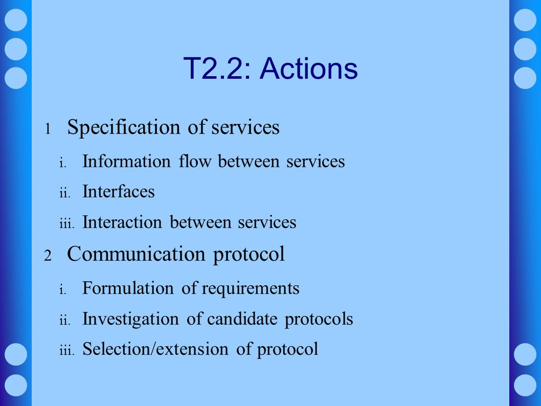 T2.2: Actions 1 Specification of services i. Information flow between services ii. Interfaces iii. Interaction between services 2 Communication protoc