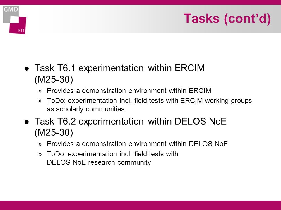 Tasks (contd) l Task T6.1 experimentation within ERCIM (M25-30) »Provides a demonstration environment within ERCIM »ToDo: experimentation incl.