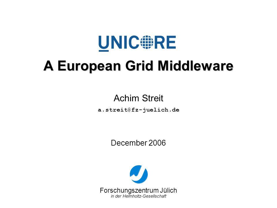Forschungszentrum Jülich in der Helmholtz-Gesellschaft December 2006 A European Grid Middleware Achim Streit a.streit@fz-juelich.de