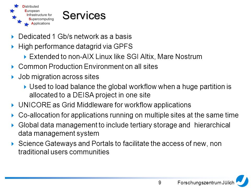 10Forschungszentrum Jülich Usage in DEISA fully-meshed UNICORE infrastructure complex multi-site workflows easily possible heavily used by DECI (DEISA Extreme Computing Initiative) projects/jobs