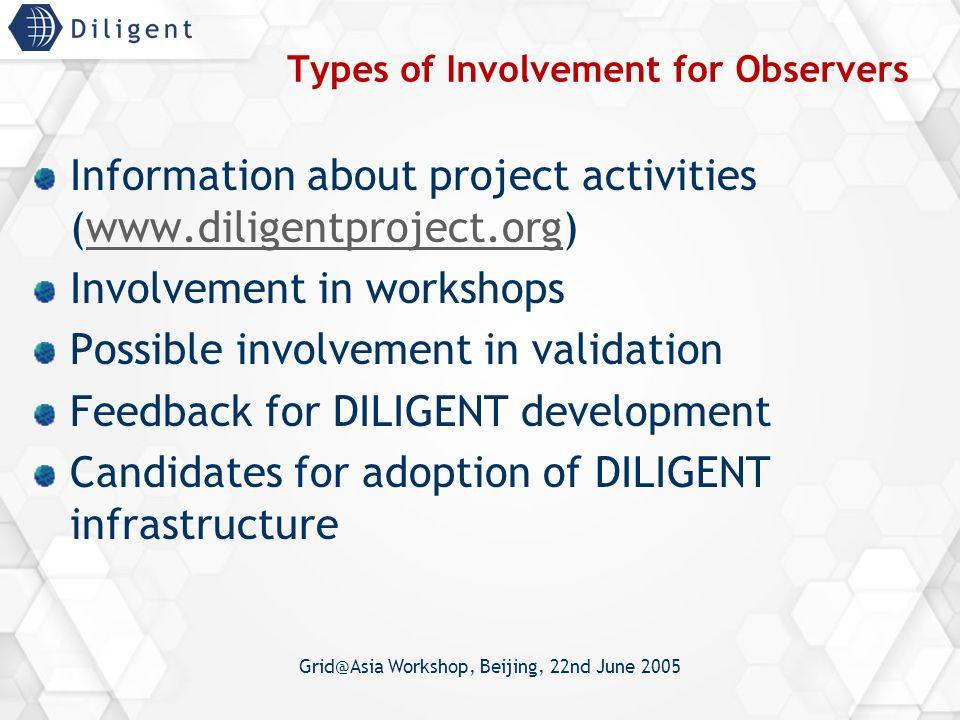 Grid@Asia Workshop, Beijing, 22nd June 2005 Types of Involvement for Observers Information about project activities (www.diligentproject.org)www.diligentproject.org Involvement in workshops Possible involvement in validation Feedback for DILIGENT development Candidates for adoption of DILIGENT infrastructure