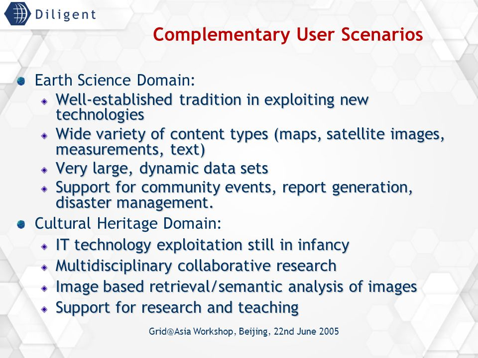 Grid@Asia Workshop, Beijing, 22nd June 2005 Complementary User Scenarios Earth Science Domain: Well-established tradition in exploiting new technologies Wide variety of content types (maps, satellite images, measurements, text) Very large, dynamic data sets Support for community events, report generation, disaster management.