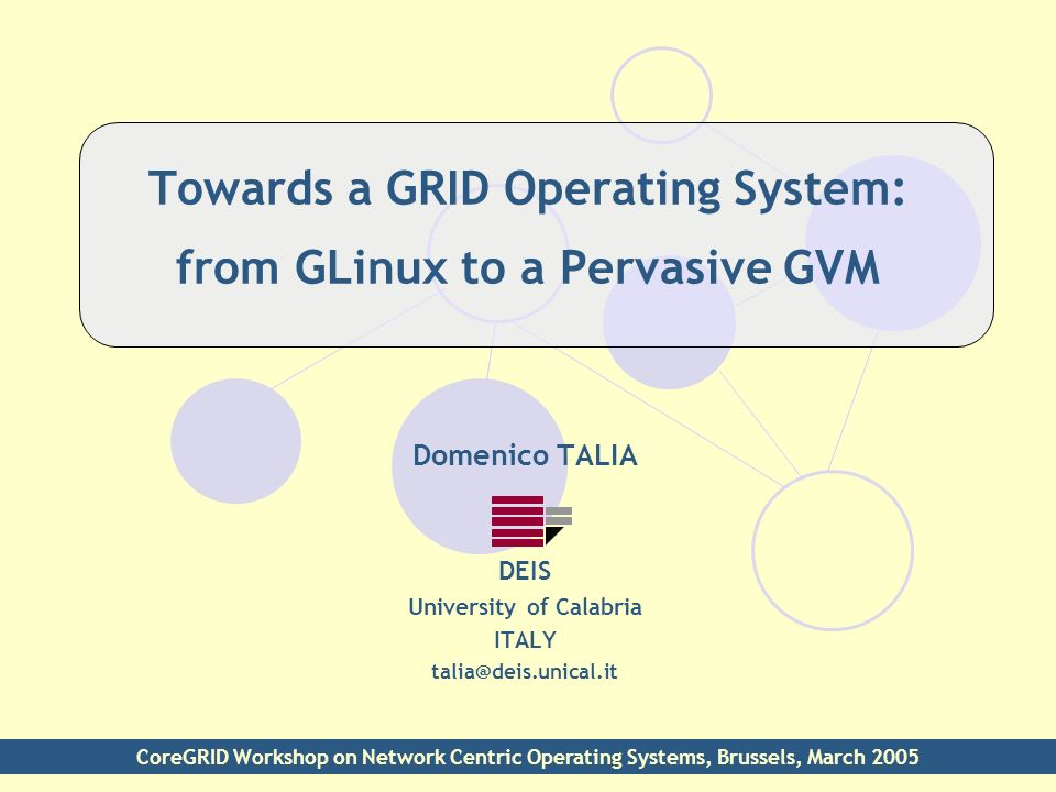 Towards a GRID Operating System: from GLinux to a Pervasive GVM Domenico TALIA DEIS University of Calabria ITALY talia@deis.unical.it CoreGRID Worksho