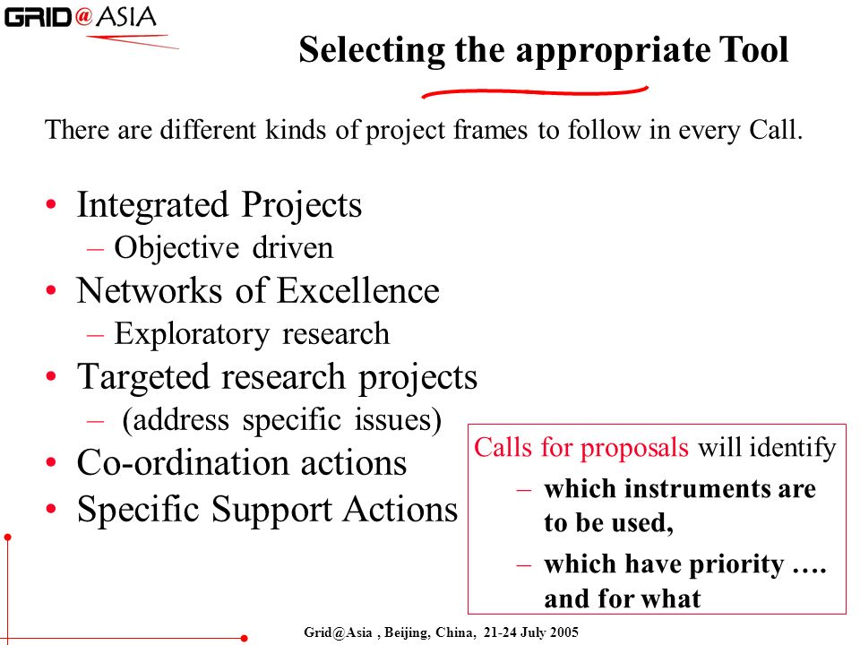 Grid@Asia, Beijing, China, 21-24 July 2005 Selecting the appropriate Tool There are different kinds of project frames to follow in every Call.