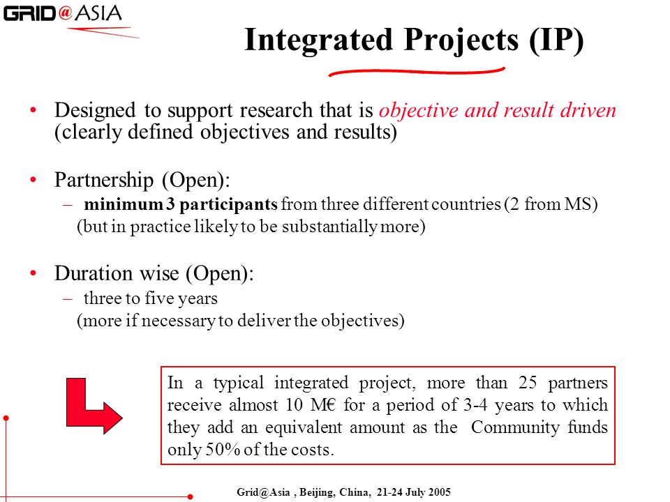 Grid@Asia, Beijing, China, 21-24 July 2005 Integrated Projects (IP) Designed to support research that is objective and result driven (clearly defined objectives and results) Partnership (Open): –minimum 3 participants from three different countries (2 from MS) (but in practice likely to be substantially more) Duration wise (Open): –three to five years (more if necessary to deliver the objectives) In a typical integrated project, more than 25 partners receive almost 10 M for a period of 3-4 years to which they add an equivalent amount as the Community funds only 50% of the costs.