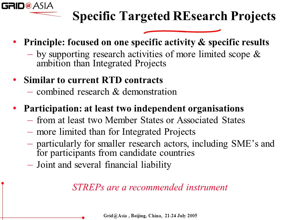 Grid@Asia, Beijing, China, 21-24 July 2005 Specific Targeted REsearch Projects Principle: focused on one specific activity & specific results – by supporting research activities of more limited scope & ambition than Integrated Projects Similar to current RTD contracts – combined research & demonstration Participation: at least two independent organisations – from at least two Member States or Associated States – more limited than for Integrated Projects – particularly for smaller research actors, including SMEs and for participants from candidate countries – Joint and several financial liability STREPs are a recommended instrument