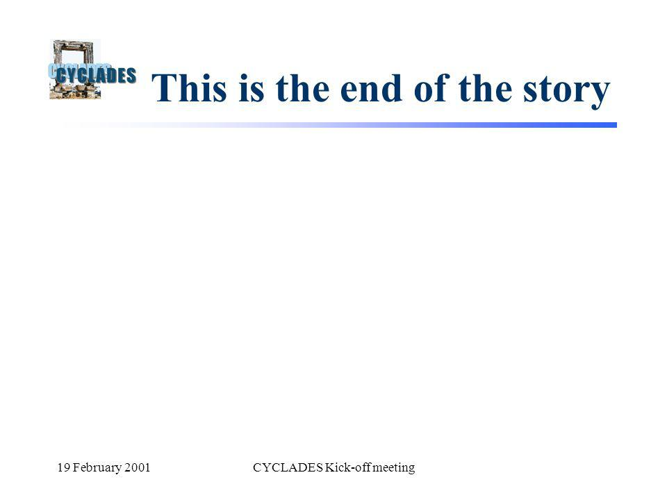 19 February 2001CYCLADES Kick-off meeting This is the end of the story