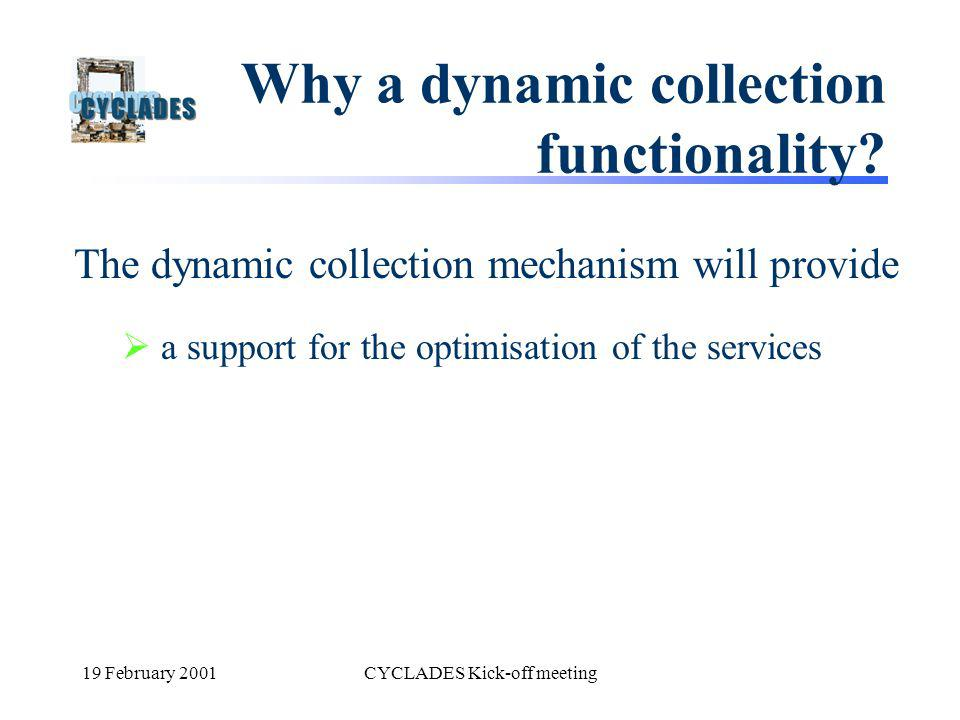 19 February 2001CYCLADES Kick-off meeting Why a dynamic collection functionality? The dynamic collection mechanism will provide a support for the opti