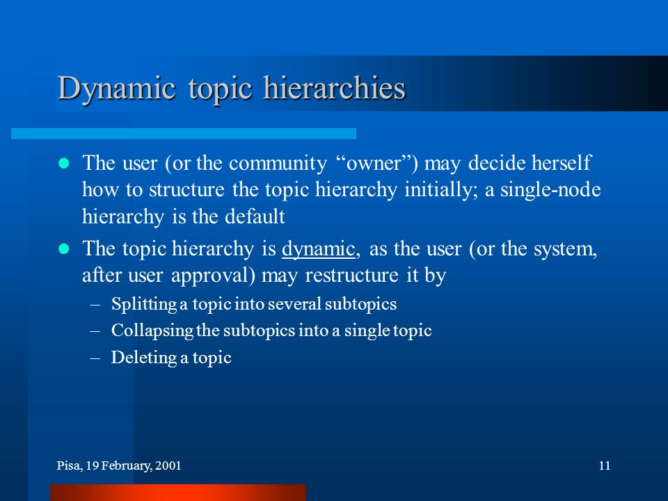 Pisa, 19 February, 200111 Dynamic topic hierarchies The user (or the community owner) may decide herself how to structure the topic hierarchy initially; a single-node hierarchy is the default The topic hierarchy is dynamic, as the user (or the system, after user approval) may restructure it by –Splitting a topic into several subtopics –Collapsing the subtopics into a single topic –Deleting a topic
