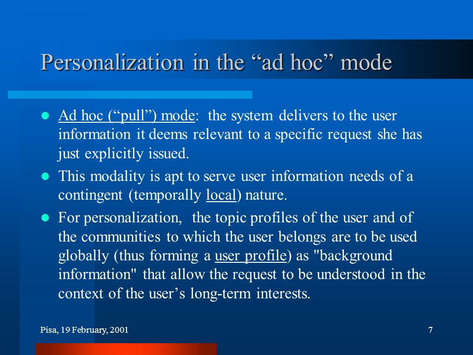 Pisa, 19 February, 20017 Personalization in the ad hoc mode Ad hoc (pull) mode: the system delivers to the user information it deems relevant to a specific request she has just explicitly issued.