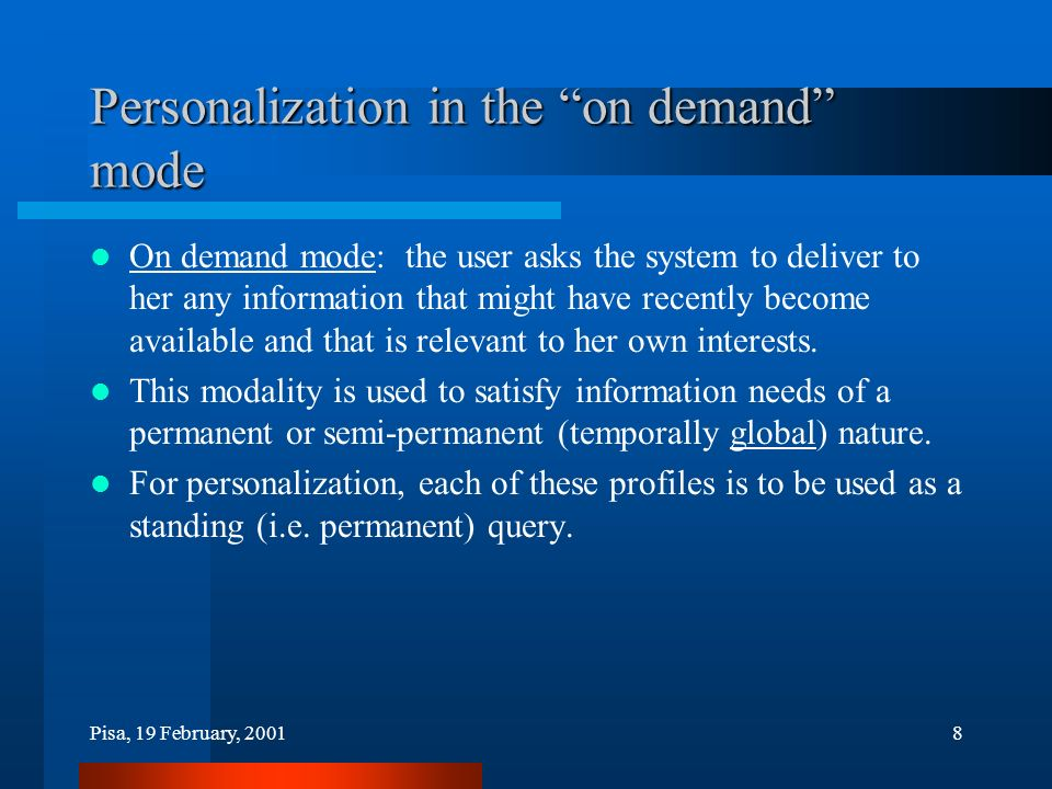 Pisa, 19 February, 20018 Personalization in the on demand mode On demand mode: the user asks the system to deliver to her any information that might have recently become available and that is relevant to her own interests.
