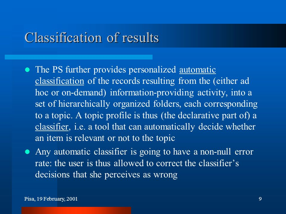 Pisa, 19 February, 20019 Classification of results The PS further provides personalized automatic classification of the records resulting from the (either ad hoc or on-demand) information-providing activity, into a set of hierarchically organized folders, each corresponding to a topic.