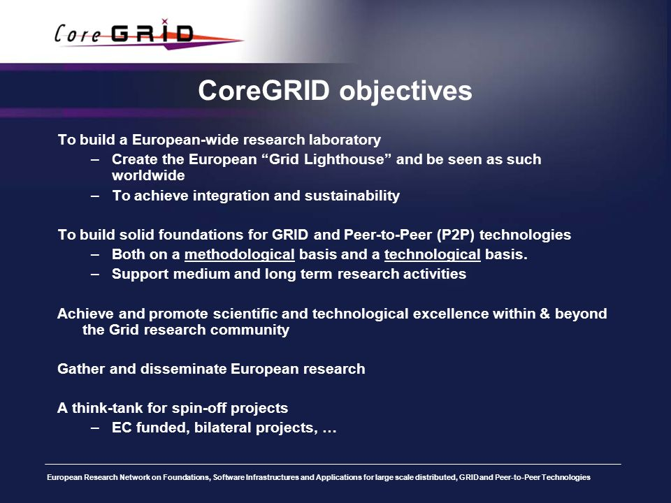 European Research Network on Foundations, Software Infrastructures and Applications for large scale distributed, GRID and Peer-to-Peer Technologies CoreGRID objectives To build a European-wide research laboratory –Create the European Grid Lighthouse and be seen as such worldwide –To achieve integration and sustainability To build solid foundations for GRID and Peer-to-Peer (P2P) technologies –Both on a methodological basis and a technological basis.