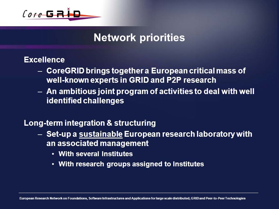 European Research Network on Foundations, Software Infrastructures and Applications for large scale distributed, GRID and Peer-to-Peer Technologies Network priorities Excellence –CoreGRID brings together a European critical mass of well-known experts in GRID and P2P research –An ambitious joint program of activities to deal with well identified challenges Long-term integration & structuring –Set-up a sustainable European research laboratory with an associated management With several Institutes With research groups assigned to Institutes