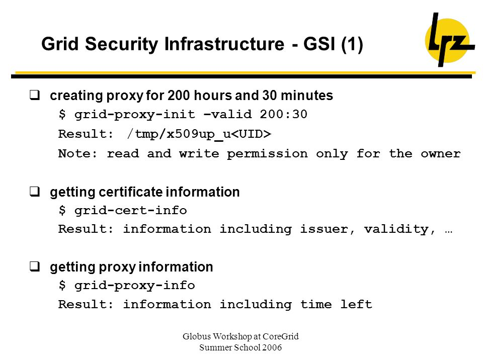 Globus Workshop at CoreGrid Summer School 2006 Grid Security Infrastructure - GSI (1) creating proxy for 200 hours and 30 minutes $ grid-proxy-init –v