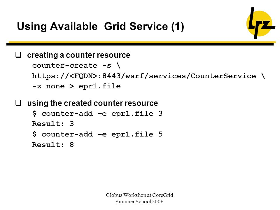 Globus Workshop at CoreGrid Summer School 2006 Using Available Grid Service (1) creating a counter resource counter-create -s \ https:// :8443/wsrf/se
