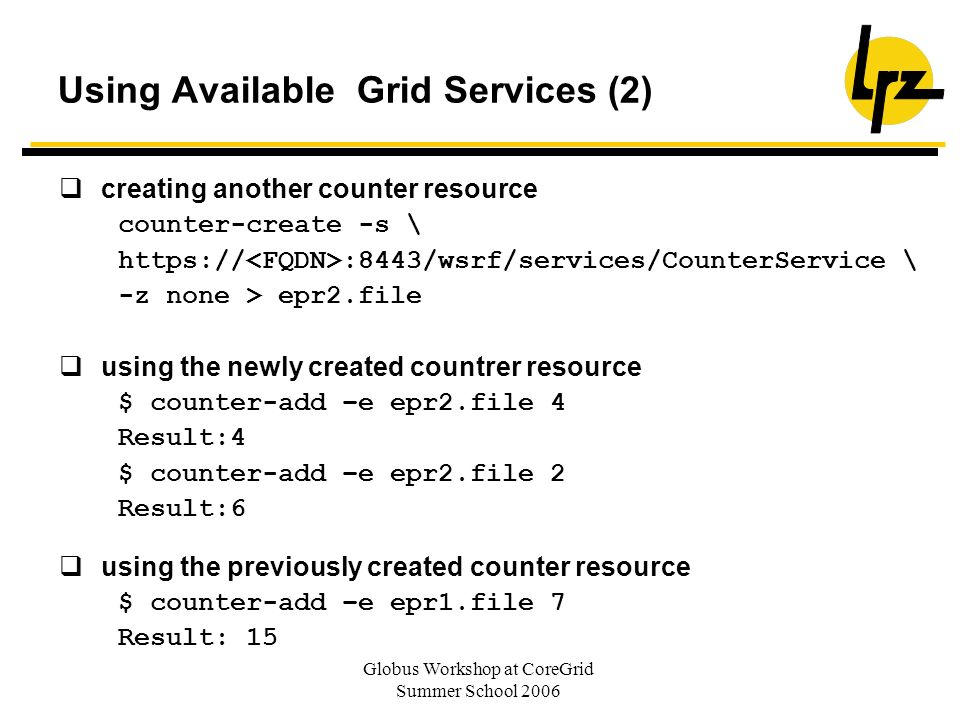 Globus Workshop at CoreGrid Summer School 2006 Using Available Grid Services (2) creating another counter resource counter-create -s \ https:// :8443/