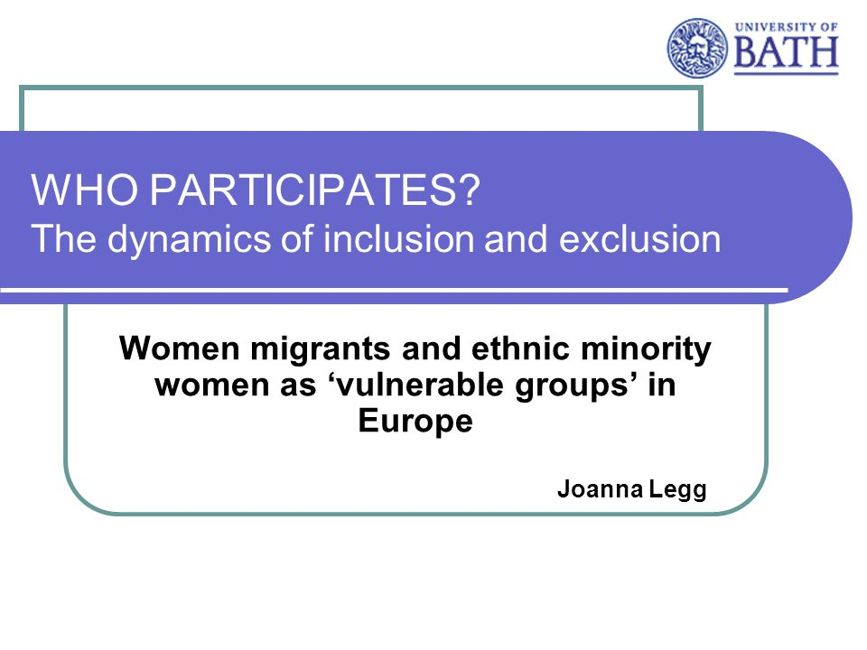 WHO PARTICIPATES? The dynamics of inclusion and exclusion Women migrants and ethnic minority women as vulnerable groups in Europe Joanna Legg