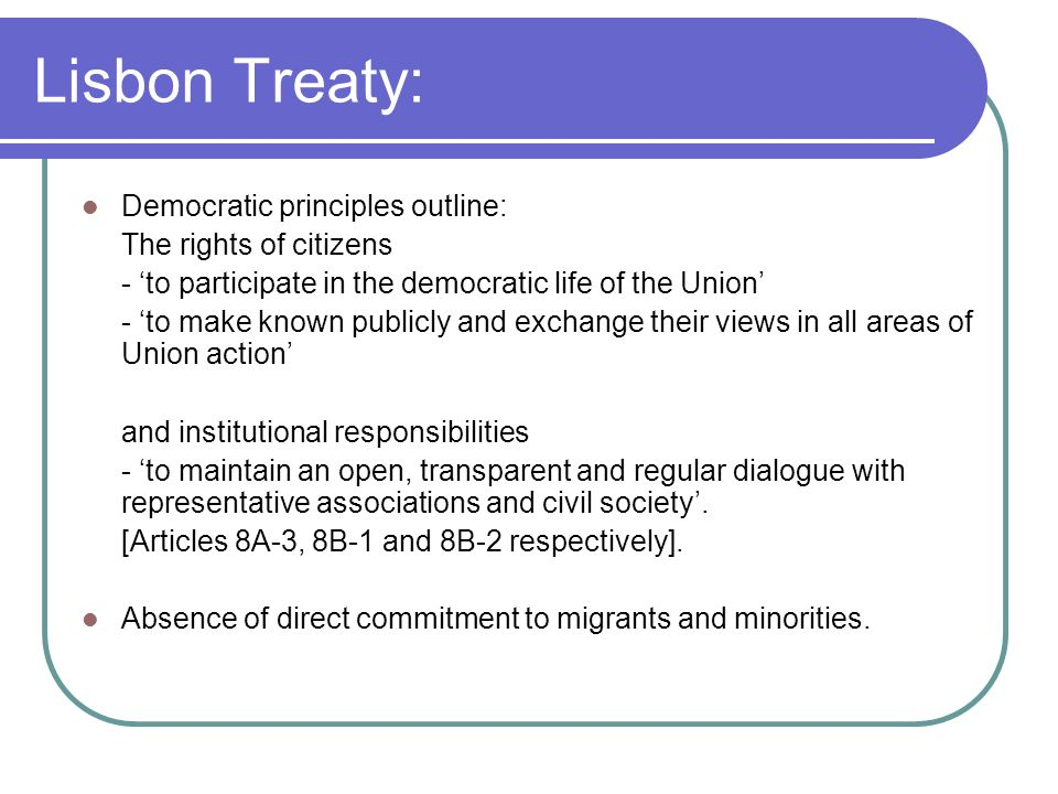 Lisbon Treaty: Democratic principles outline: The rights of citizens - to participate in the democratic life of the Union - to make known publicly and exchange their views in all areas of Union action and institutional responsibilities - to maintain an open, transparent and regular dialogue with representative associations and civil society.