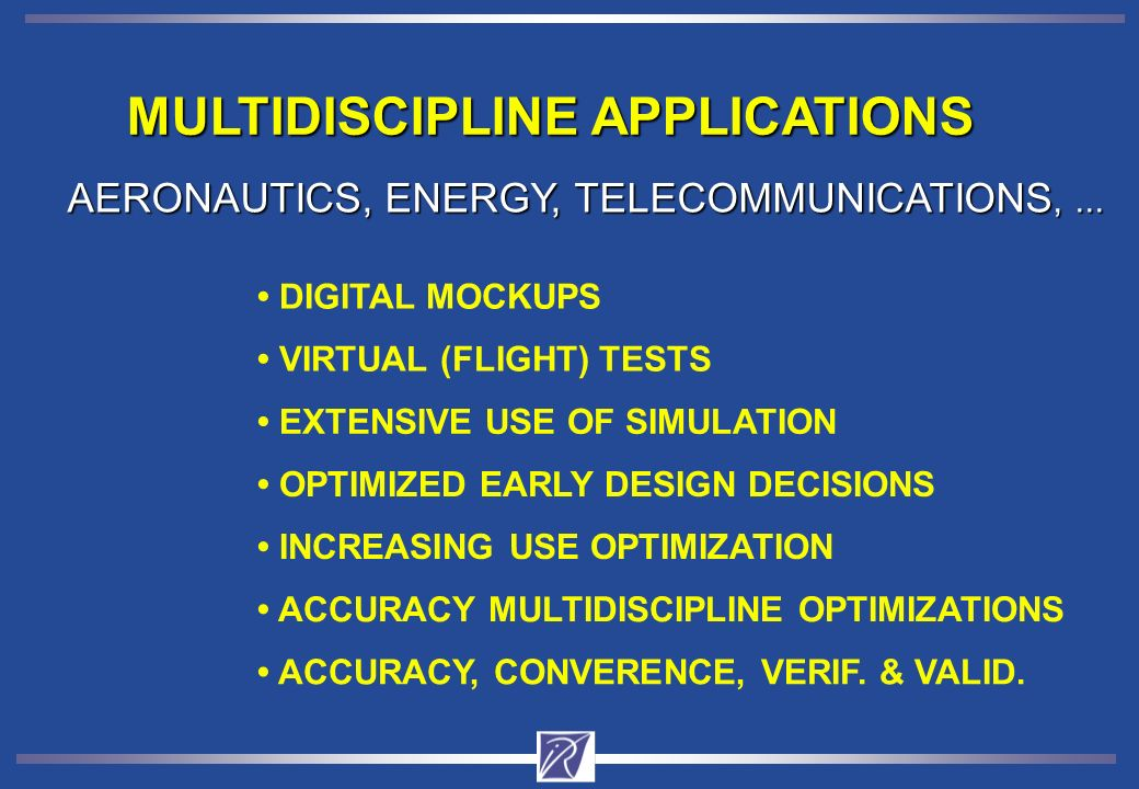 MULTIDISCIPLINE APPLICATIONS VIRTUAL (FLIGHT) TESTS DIGITAL MOCKUPS EXTENSIVE USE OF SIMULATION OPTIMIZED EARLY DESIGN DECISIONS AERONAUTICS, ENERGY, TELECOMMUNICATIONS,...