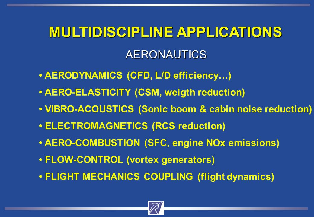 MULTIDISCIPLINE APPLICATIONS AERO-ELASTICITY (CSM, weigth reduction) AERODYNAMICS (CFD, L/D efficiency…) VIBRO-ACOUSTICS (Sonic boom & cabin noise reduction) ELECTROMAGNETICS (RCS reduction) AERONAUTICS AERO-COMBUSTION (SFC, engine NOx emissions) FLOW-CONTROL (vortex generators) FLIGHT MECHANICS COUPLING (flight dynamics)