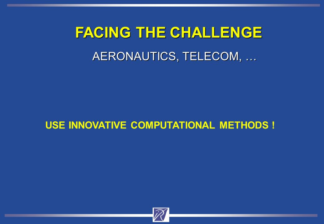 FACING THE CHALLENGE AERONAUTICS, TELECOM, … USE INNOVATIVE COMPUTATIONAL METHODS !