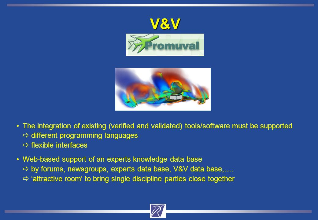 The integration of existing (verified and validated) tools/software must be supported different programming languages flexible interfaces Web-based support of an experts knowledge data base by forums, newsgroups, experts data base, V&V data base,….