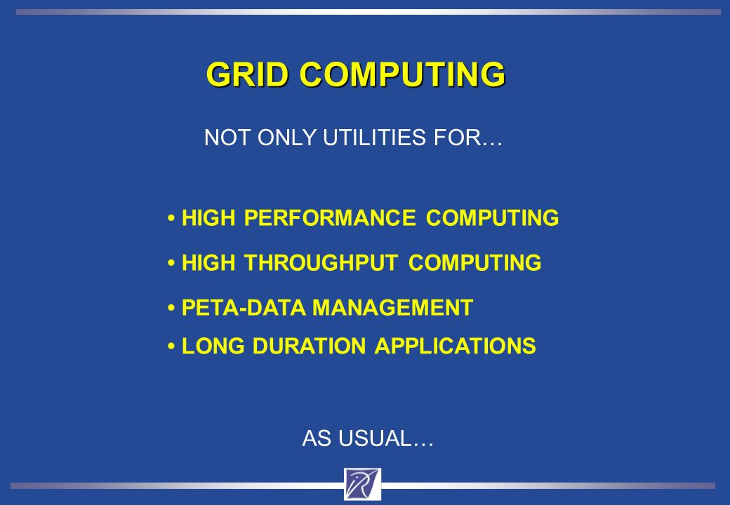 GRID COMPUTING HIGH THROUGHPUT COMPUTING HIGH PERFORMANCE COMPUTING PETA-DATA MANAGEMENT LONG DURATION APPLICATIONS NOT ONLY UTILITIES FOR… AS USUAL…