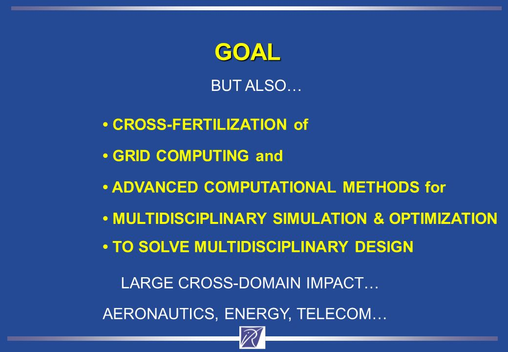 GOAL ADVANCED COMPUTATIONAL METHODS for GRID COMPUTING and MULTIDISCIPLINARY SIMULATION & OPTIMIZATION CROSS-FERTILIZATION of TO SOLVE MULTIDISCIPLINARY DESIGN BUT ALSO… LARGE CROSS-DOMAIN IMPACT… AERONAUTICS, ENERGY, TELECOM…